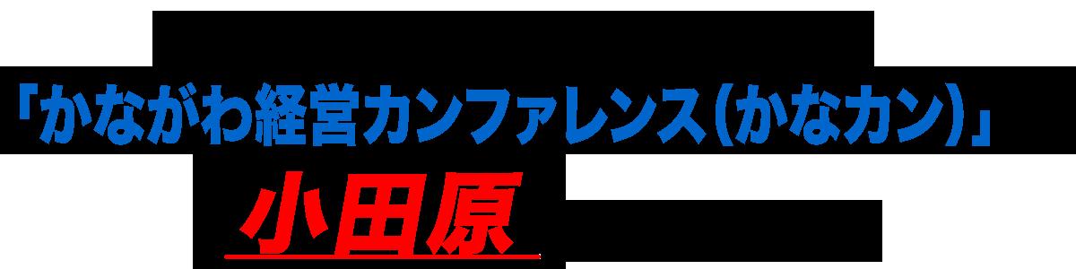 神奈川県の中小企業経営者が集う「かながわ経営カンファレンス(かなカン)」が小田原で開催されます!